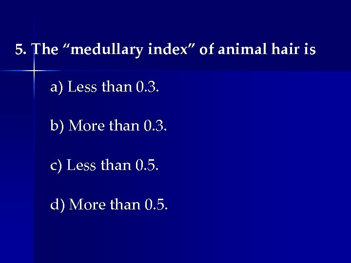 """5. The """"medullary index"""" of animal hair is a) Less than 0. 3. b)"""
