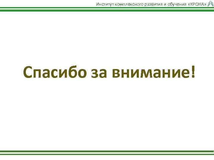 Институт комплексного развития и обучения «КРОНА» Спасибо за внимание!