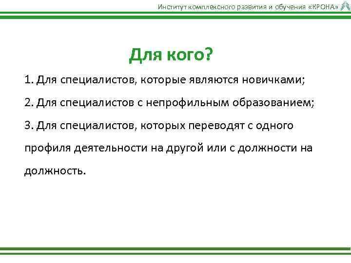 Институт комплексного развития и обучения «КРОНА» Для кого? 1. Для специалистов, которые являются новичками;