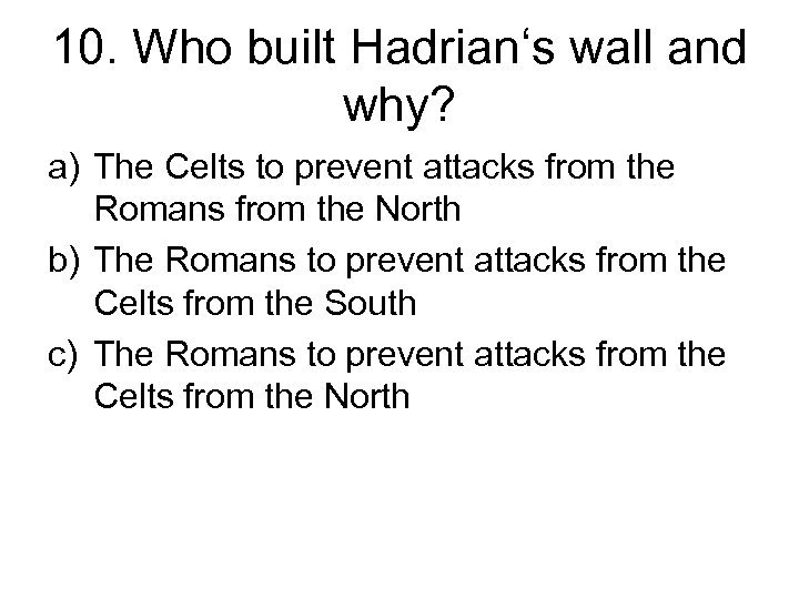 10. Who built Hadrian's wall and why? a) The Celts to prevent attacks from
