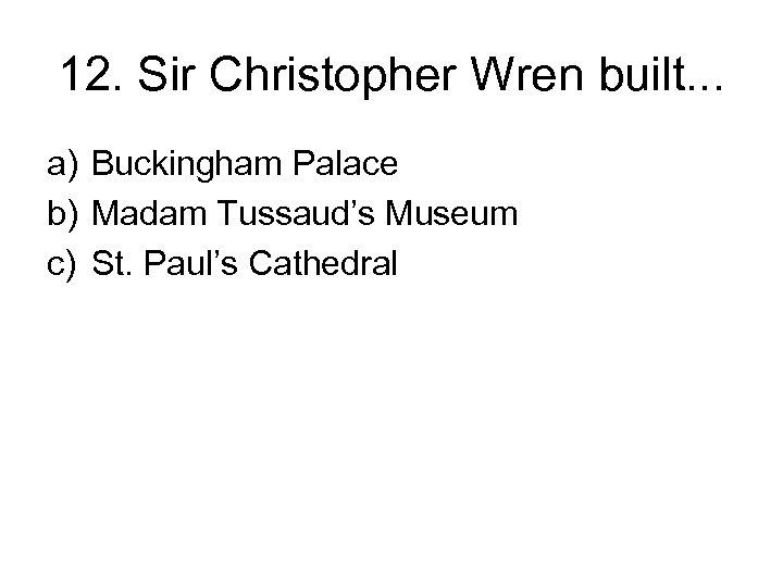 12. Sir Christopher Wren built. . . a) Buckingham Palace b) Madam Tussaud's Museum