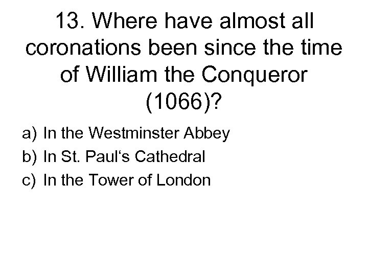 13. Where have almost all coronations been since the time of William the Conqueror