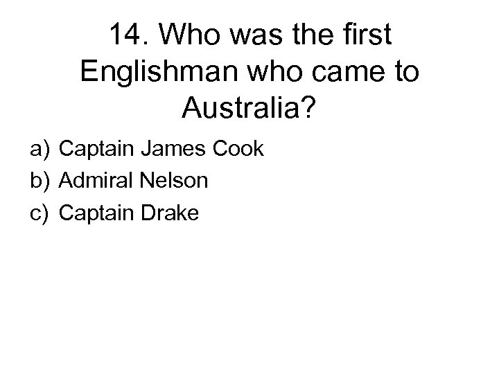 14. Who was the first Englishman who came to Australia? a) Captain James Cook
