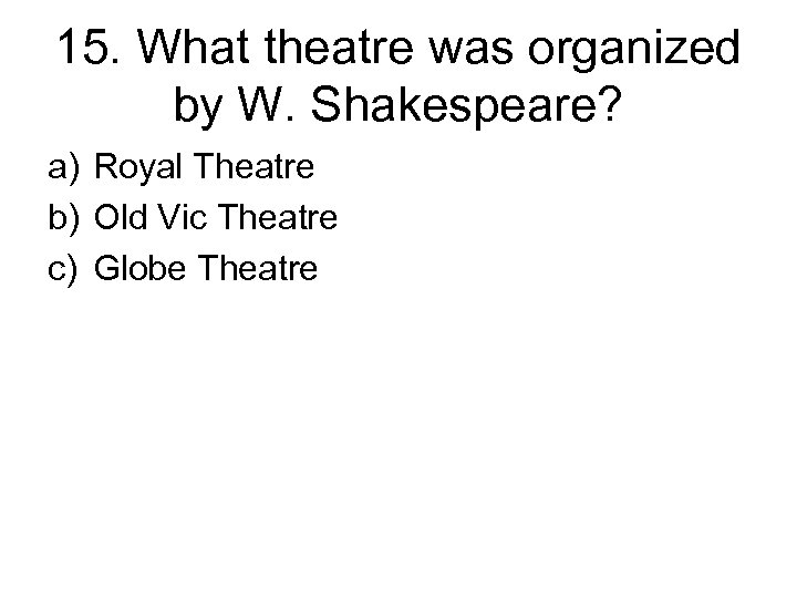 15. What theatre was organized by W. Shakespeare? a) Royal Theatre b) Old Vic