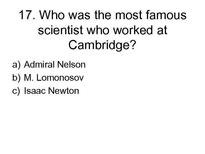 17. Who was the most famous scientist who worked at Cambridge? a) Admiral Nelson