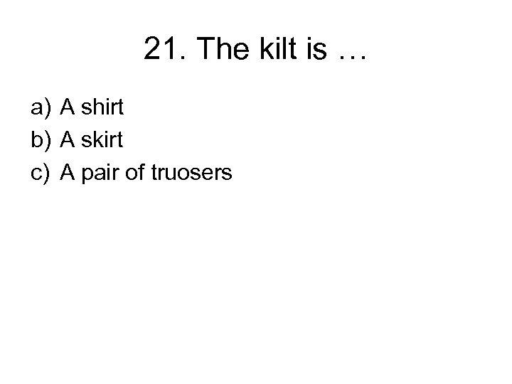 21. The kilt is … a) A shirt b) A skirt c) A pair