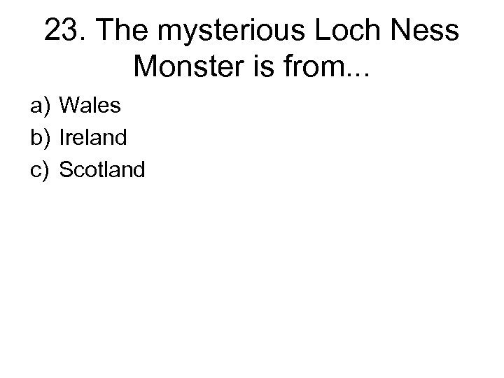 23. The mysterious Loch Ness Monster is from. . . a) Wales b) Ireland