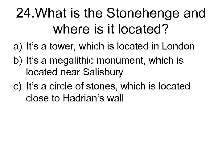 24. What is the Stonehenge and where is it located? a) It's a tower,