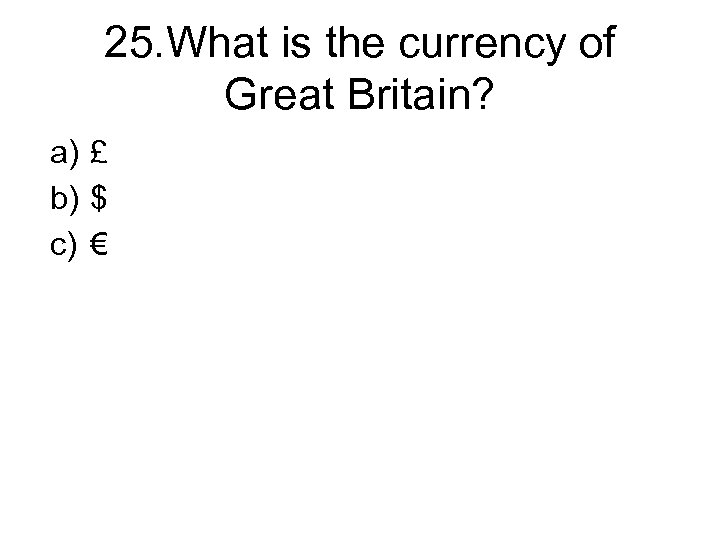 25. What is the currency of Great Britain? a) £ b) $ c) €