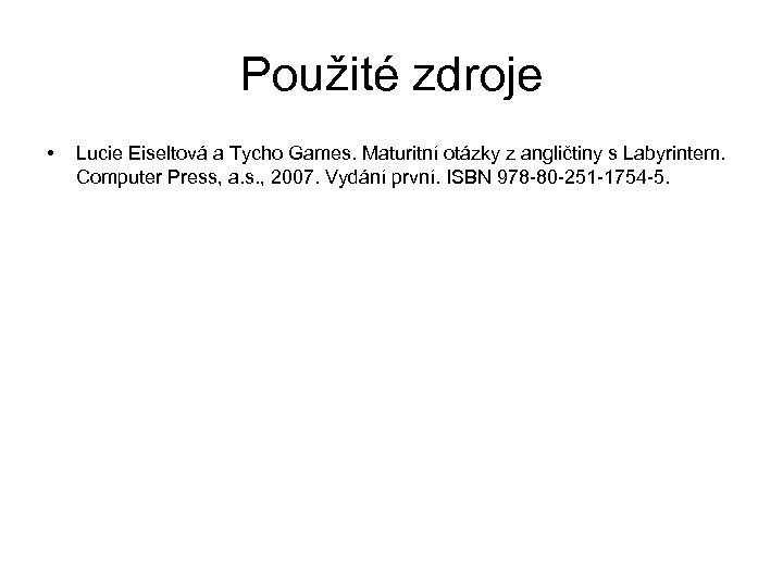 Použité zdroje • Lucie Eiseltová a Tycho Games. Maturitní otázky z angličtiny s Labyrintem.