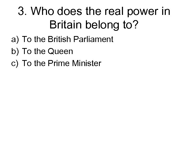3. Who does the real power in Britain belong to? a) To the British