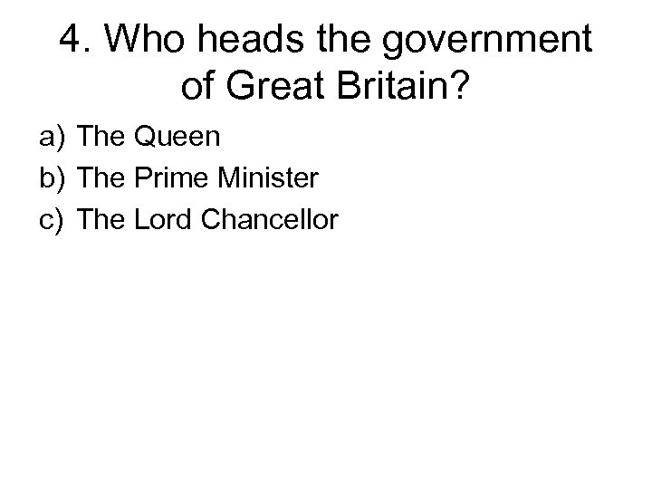 4. Who heads the government of Great Britain? a) The Queen b) The Prime
