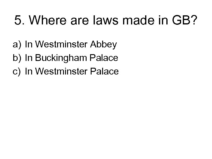 5. Where are laws made in GB? a) In Westminster Abbey b) In Buckingham