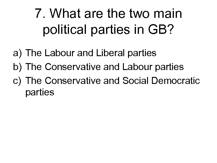 7. What are the two main political parties in GB? a) The Labour and