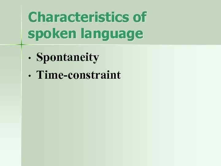 Characteristics of spoken language • • Spontaneity Time-constraint