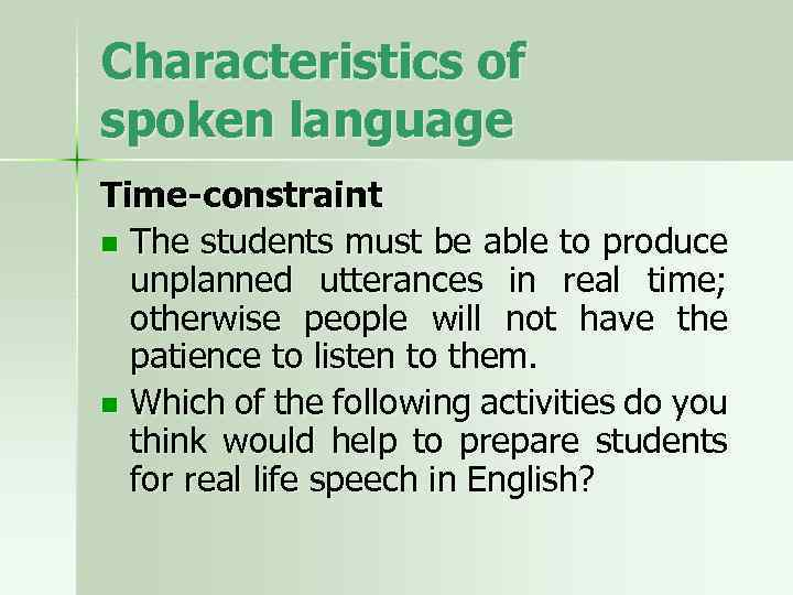 Characteristics of spoken language Time-constraint n The students must be able to produce unplanned