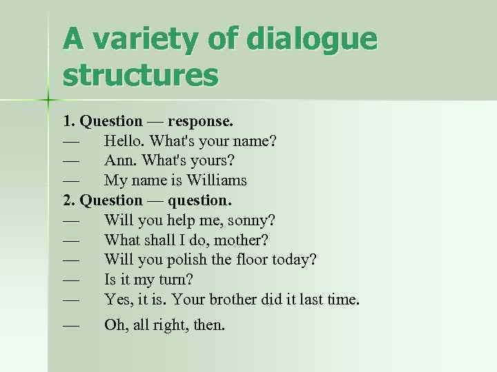 A variety of dialogue structures 1. Question — response. — Hello. What's your name?