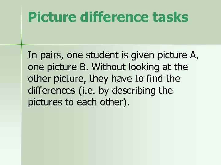 Picture difference tasks In pairs, one student is given picture A, one picture B.