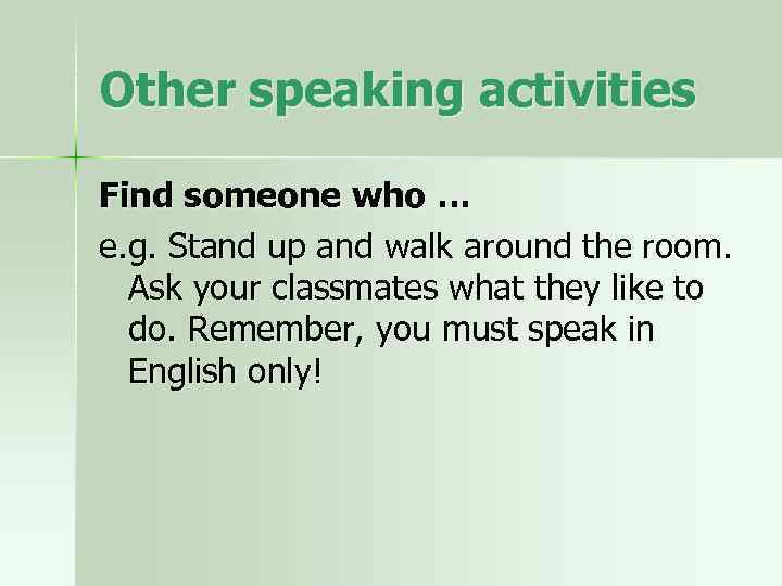Other speaking activities Find someone who … e. g. Stand up and walk around