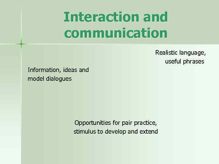 Interaction and communication Realistic language, useful phrases Information, ideas and model dialogues Opportunities for