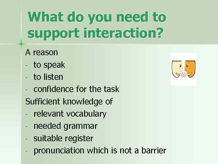 What do you need to support interaction? A reason - to speak - to