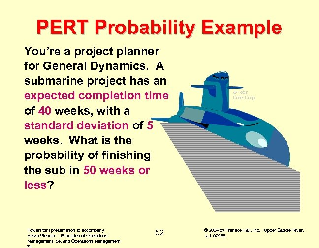PERT Probability Example You're a project planner for General Dynamics. A submarine project has