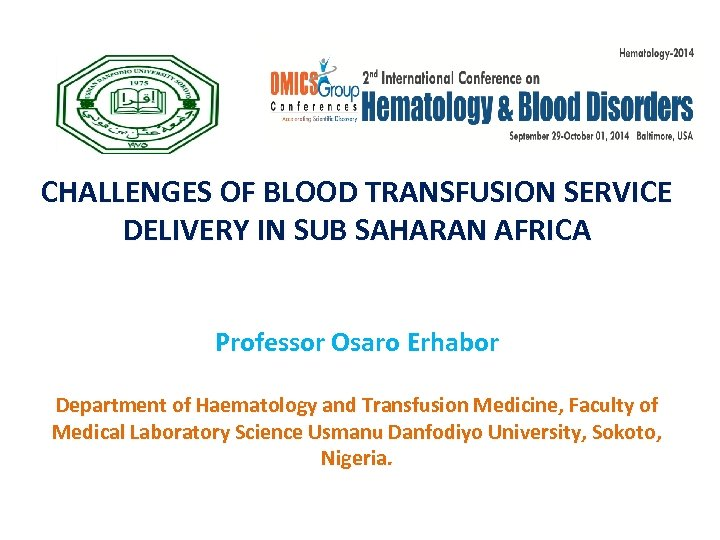 CHALLENGES OF BLOOD TRANSFUSION SERVICE DELIVERY IN SUB SAHARAN AFRICA Professor Osaro Erhabor Department