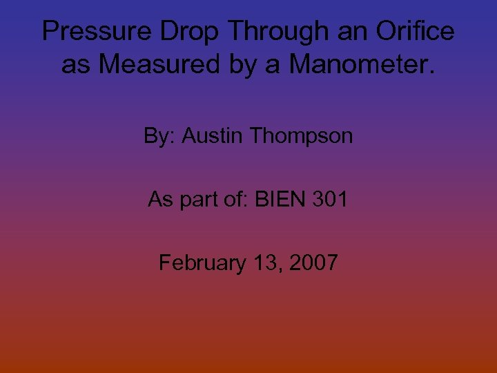 Pressure Drop Through an Orifice as Measured by a Manometer. By: Austin Thompson As