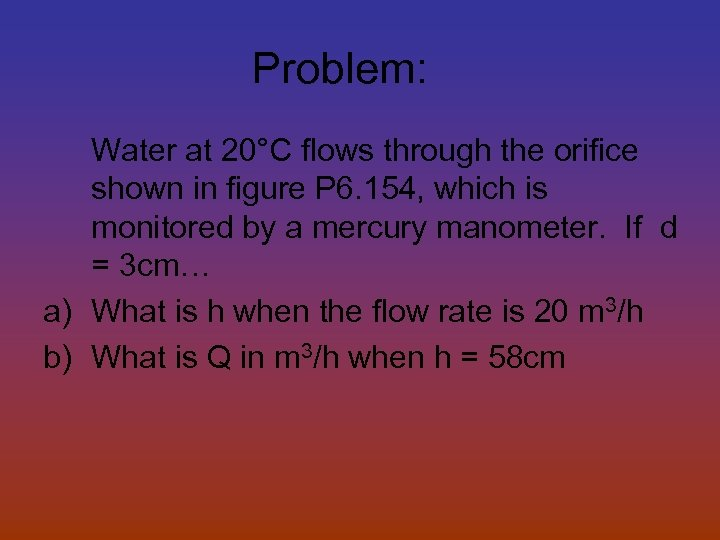 Problem: Water at 20°C flows through the orifice shown in figure P 6. 154,