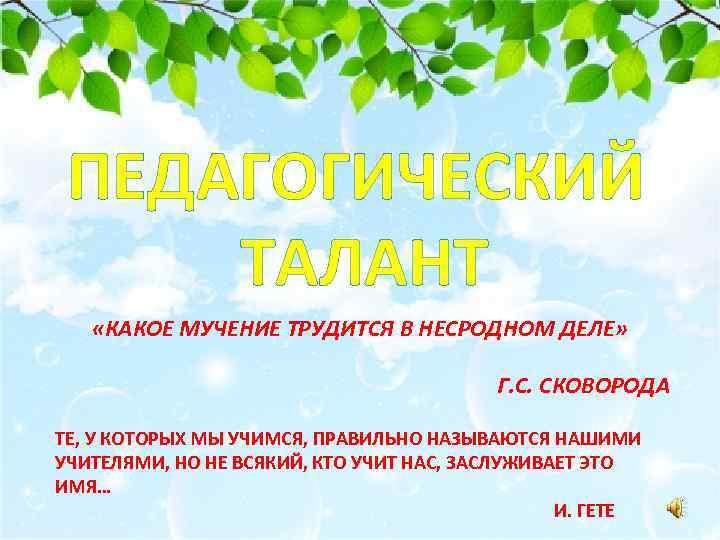 ПЕДАГОГИЧЕСКИЙ ТАЛАНТ «КАКОЕ МУЧЕНИЕ ТРУДИТСЯ В НЕСРОДНОМ ДЕЛЕ» Г. С. СКОВОРОДА ТЕ, У КОТОРЫХ