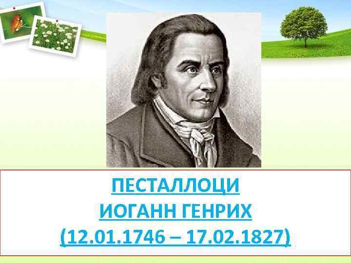 ПЕСТАЛЛОЦИ ИОГАНН ГЕНРИХ (12. 01. 1746 – 17. 02. 1827)