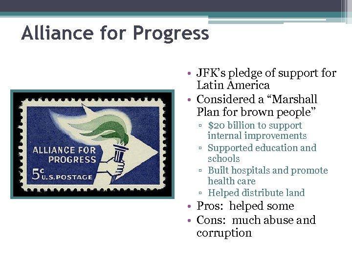 Alliance for Progress • JFK's pledge of support for Latin America • Considered a