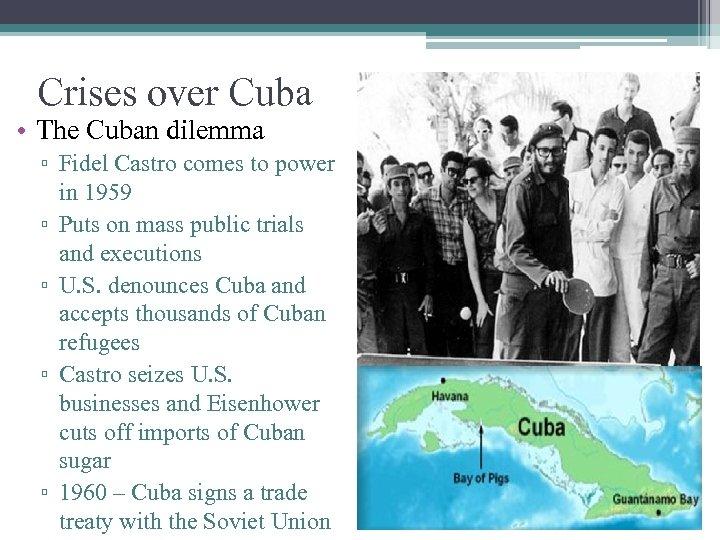 Crises over Cuba • The Cuban dilemma ▫ Fidel Castro comes to power in