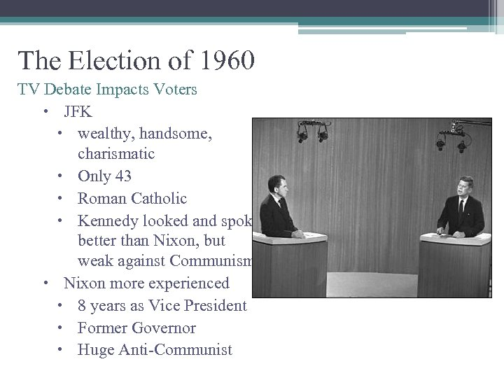 The Election of 1960 TV Debate Impacts Voters JFK wealthy, handsome, charismatic Only 43