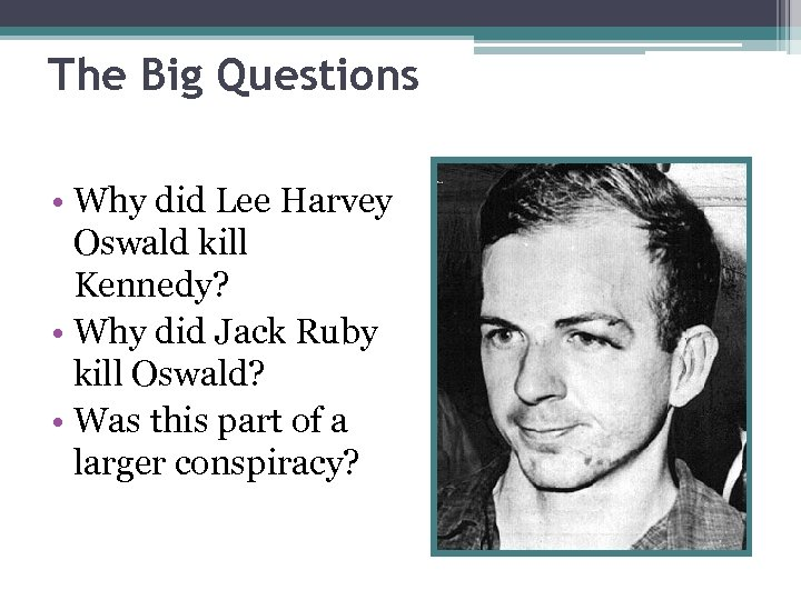 The Big Questions • Why did Lee Harvey Oswald kill Kennedy? • Why did