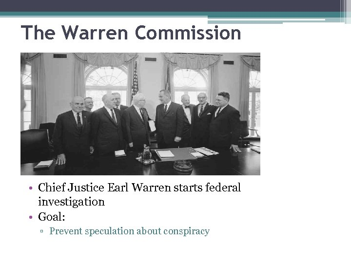 The Warren Commission • Chief Justice Earl Warren starts federal investigation • Goal: ▫