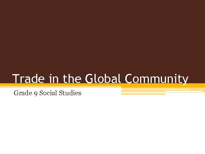 Trade in the Global Community Grade 9 Social Studies