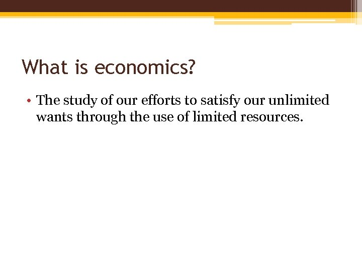 What is economics? • The study of our efforts to satisfy our unlimited wants