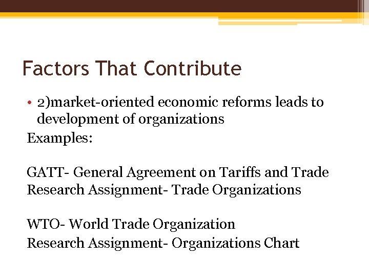 Factors That Contribute • 2)market-oriented economic reforms leads to development of organizations Examples: GATT-