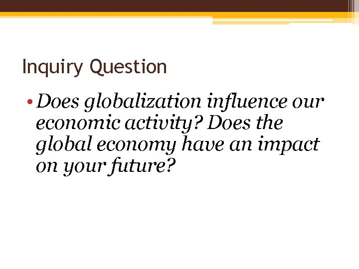 Inquiry Question • Does globalization influence our economic activity? Does the global economy have