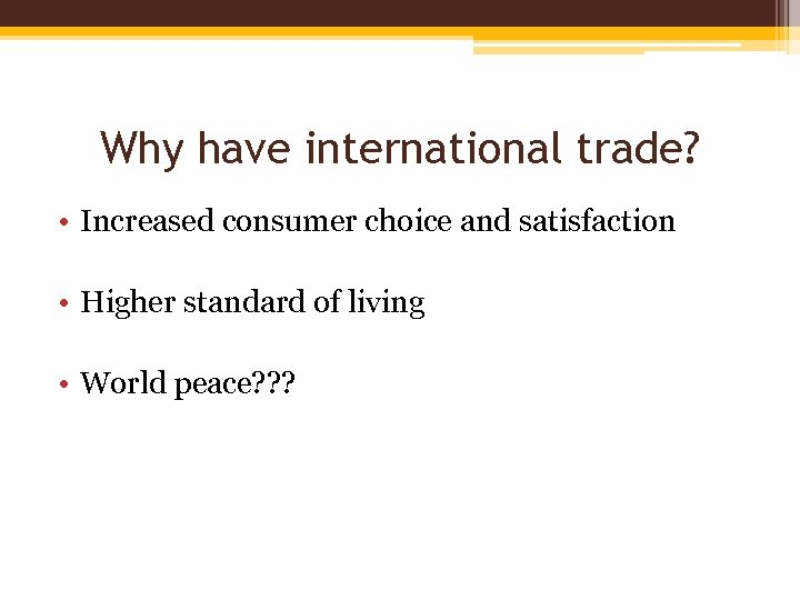 Why have international trade? • Increased consumer choice and satisfaction • Higher standard of