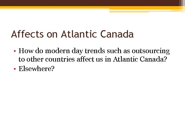 Affects on Atlantic Canada • How do modern day trends such as outsourcing to