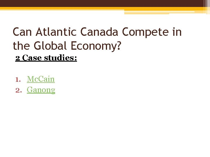 Can Atlantic Canada Compete in the Global Economy? 2 Case studies: 1. Mc. Cain
