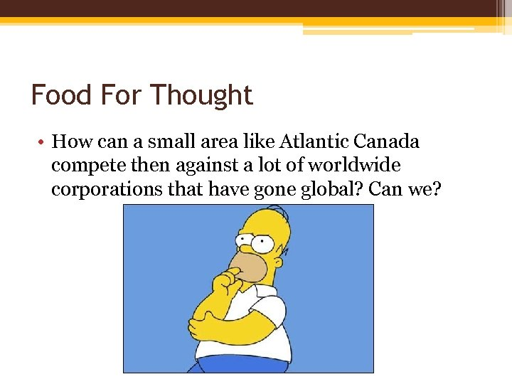 Food For Thought • How can a small area like Atlantic Canada compete then