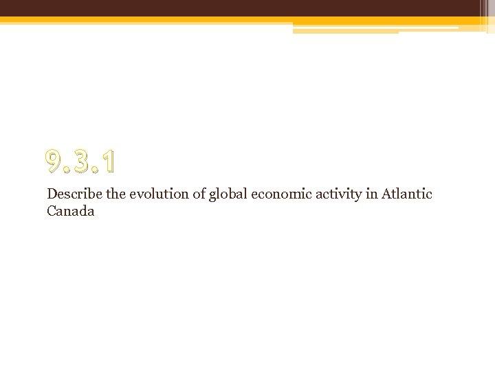 9. 3. 1 Describe the evolution of global economic activity in Atlantic Canada