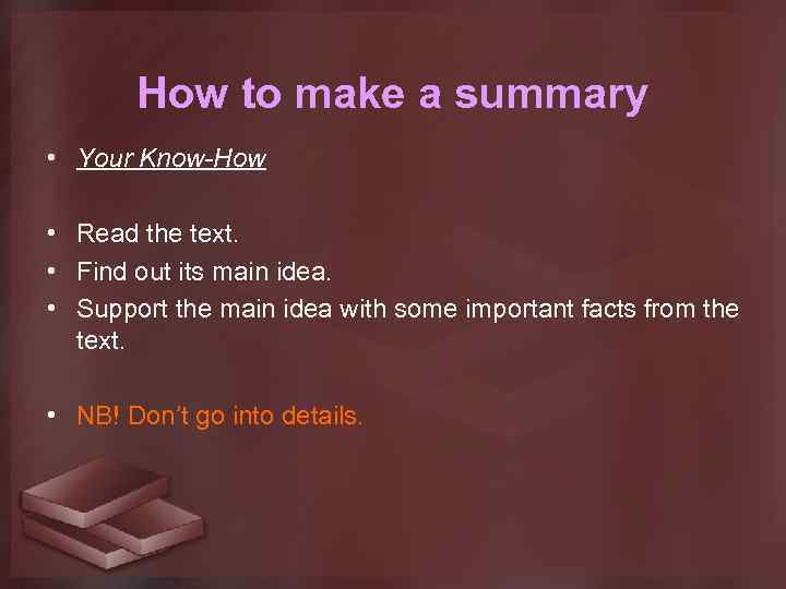 How to make a summary • Your Know-How • Read the text. • Find