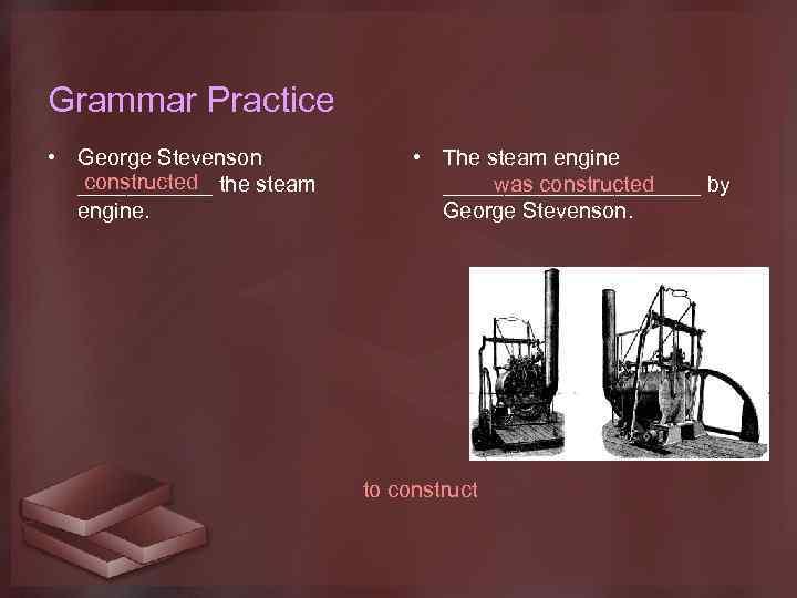 Grammar Practice • George Stevenson constructed ______ the steam engine. • The steam engine