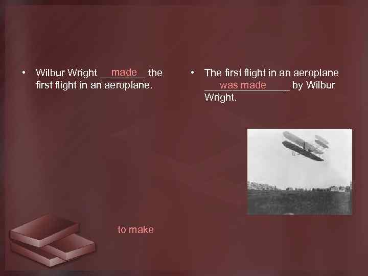 made • Wilbur Wright ____ the first flight in an aeroplane. to make •