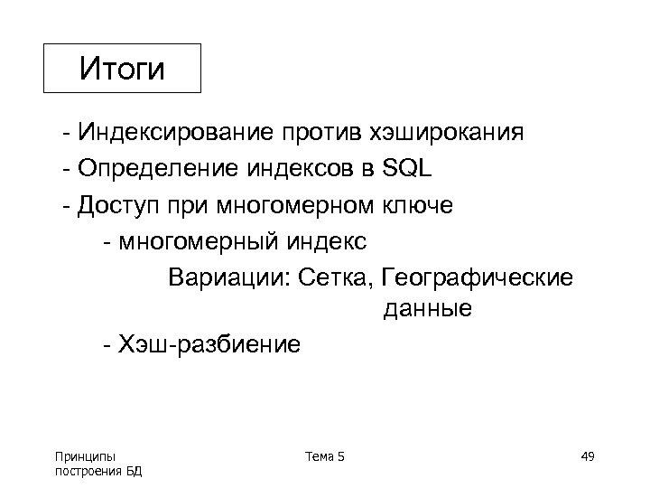 Итоги - Индексирование против хэширокания - Определение индексов в SQL - Доступ при многомерном