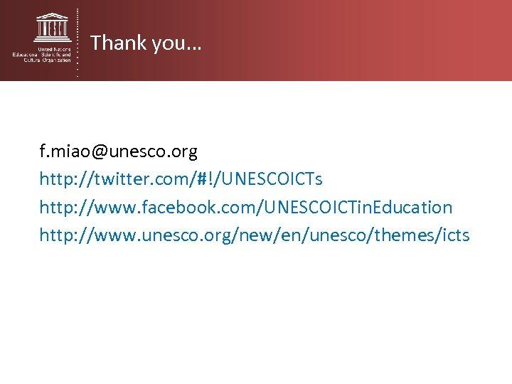 Thank you… f. miao@unesco. org http: //twitter. com/#!/UNESCOICTs http: //www. facebook. com/UNESCOICTin. Education http: